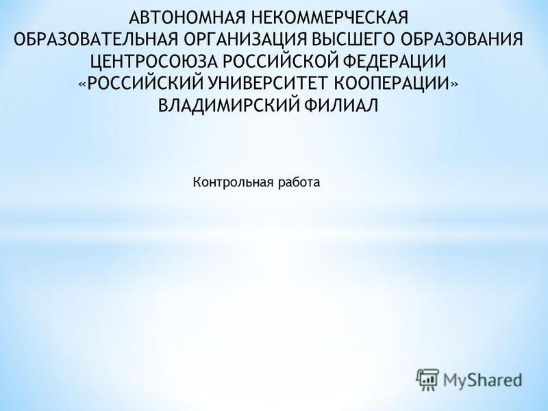 АВТОНОМНАЯ НЕКОММЕРЧЕСКАЯ ОБРАЗОВАТЕЛЬНАЯ ОРГАНИЗАЦИЯ ВЫСШЕГО ОБРАЗОВАНИЯ ЦЕНТРОСОЮЗА РОССИЙСКОЙ ФЕДЕРАЦИИ «РОССИЙСКИЙ УНИВЕРСИТЕТ КООПЕРАЦИИ» ВЛАДИМИРСКИЙ ФИЛИАЛ Контрольная работа