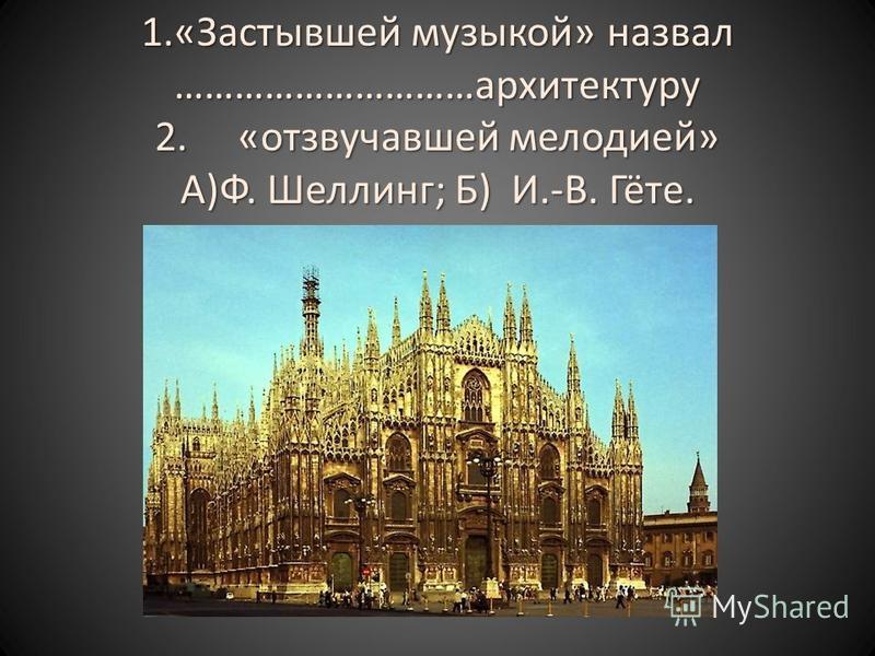 1.«Застывшей музыкой» назвал …………………………архитектуру 2. «отзвучавшей мелодией» А)Ф. Шеллинг; Б) И.-В. Гёте.