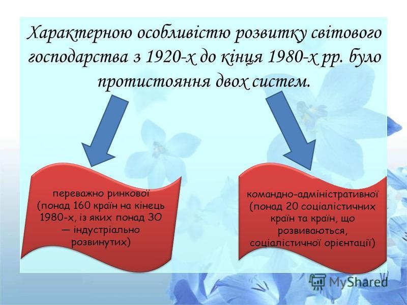 Характерною особливістю розвитку світового господарства з 1920-х до кінця 1980-х рр. було протистояння двох систем. переважно ринкової (понад 160 країн на кінець 1980-х, із яких понад ЗО індустріально розвинутих) командно-адміністративної (понад 20 с