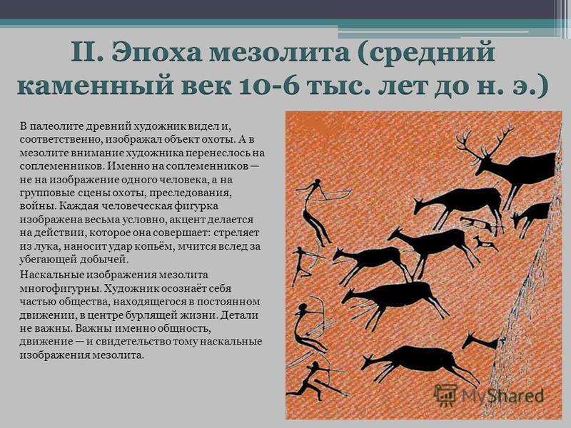 В палеволите древний художник видел и, соответственно, изображал объект охоты. А в мезолите внимание художника перенеслось на соплеменников. Именно на соплеменников не на изображение одного человека, а на групповые сцены охоты, преследования, войны.