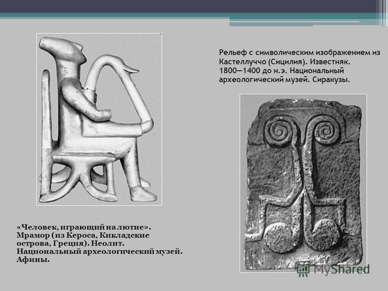 Рельеф с символическим изображением из Кастеллуччо (Сицилия). Известняк. 18001400 до н.э. Национальный археологический музей. Сиракузы. «Человек, играющий на лютне». Мрамор (из Кероса, Кикладские острова, Греция). Неолит. Национальный археологический