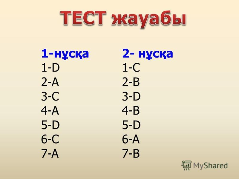 1-нұсқа 1-D 2-А 3-С 4-А 5-D 6-C 7-A 2- нұсқа 1-C 2-B 3-D 4-B 5-D 6-A 7-B
