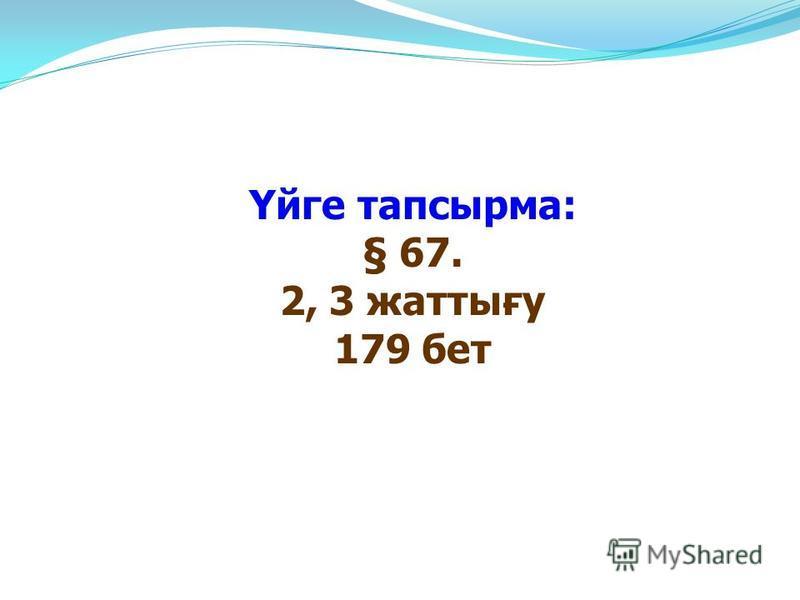 Үйге тапсырма: § 67. 2, 3 жаттығу 179 бет