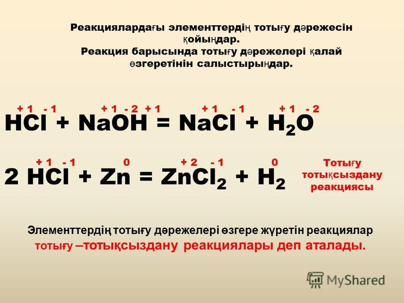 Реакцияларда ғ ы элементтерді ң тоты ғ у д ә режесін қ ойы ң дар. Реакция барысында тоты ғ у д ә режелері қ алай ө згеретінін салыстыры ң дар. HCl + NaOH = NaCl + H 2 O 2 HCl + Zn = ZnCl 2 + H 2 + 1 - 1 + 1 - 2 + 1 + 1 - 1 + 1 - 2 + 1 - 1 0 + 2 - 1 0