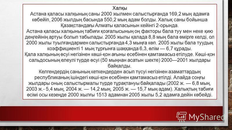 Халқы Астана қаласы халқының саны 2000 жылмен салыстырғанда 169,2 мың адамға көбейіп, 2006 жылдың басында 550,2 мың адам болды. Халық саны бойынша Қазақстандағы Алматы қаласынын кейінгі 2-орында. Астана қаласы халқының табиғи қозғалысының оң факторы