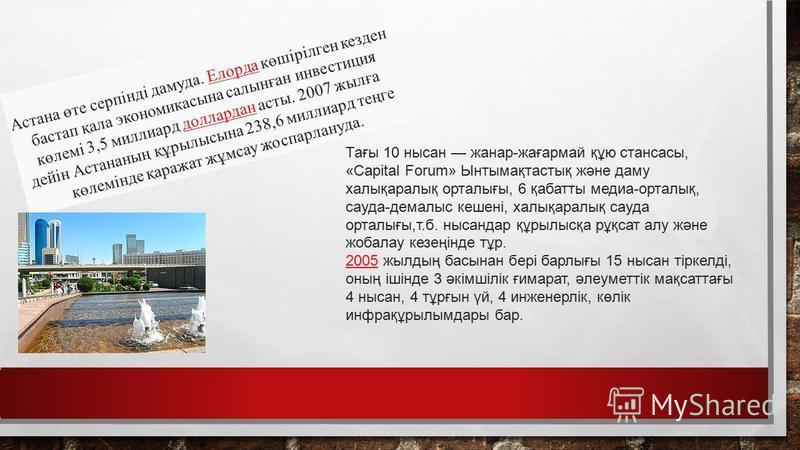 Астана өте серпінді дамуда. Елорда көшірілген кезден бастап қала экономикасына салынған инвестиция көлемі 3,5 миллиард доллардан асты. 2007 жылға дейін Астананың құрылысына 238,6 миллиард теңге көлемінде қаражат жұмсау жоспарлануда.Елордадоллардан Та