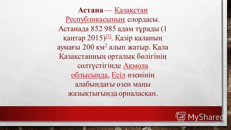 Астана Қазақстан Республикасының елордасы. Астанада 852 985 адам тұрады (1 қаңтар 2015) [3]. Қазір қаланың аумағы 200 км 2 алып жатыр. Қала Қазақстанның орталық бөлігінің солтүстігінде Ақмола облысында, Есіл өзенінің алабындағы өзен маңы жазықтығында