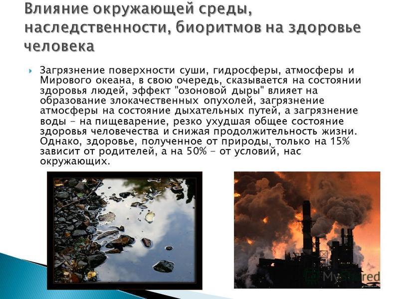 Загрязнение поверхности суши, гидросферы, атмосферы и Мирового океана, в свою очередь, сказывается на состоянии здоровья людей, эффект