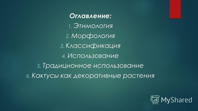 Оглавление: 1. Этимология 2. Морфология 3. Классификация 4. Использование 5. Традиционное использование 6. Кактусы как декоративные растения