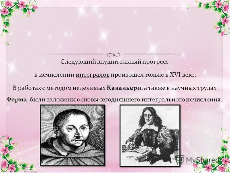Следующий внушительный прогресс в исчислении интегралов произошел только в XVI веке. В работах с методом неделимых Кавальери, а также в научных трудах Ферма, были заложены основы сегодняшнего интегрального исчисления.