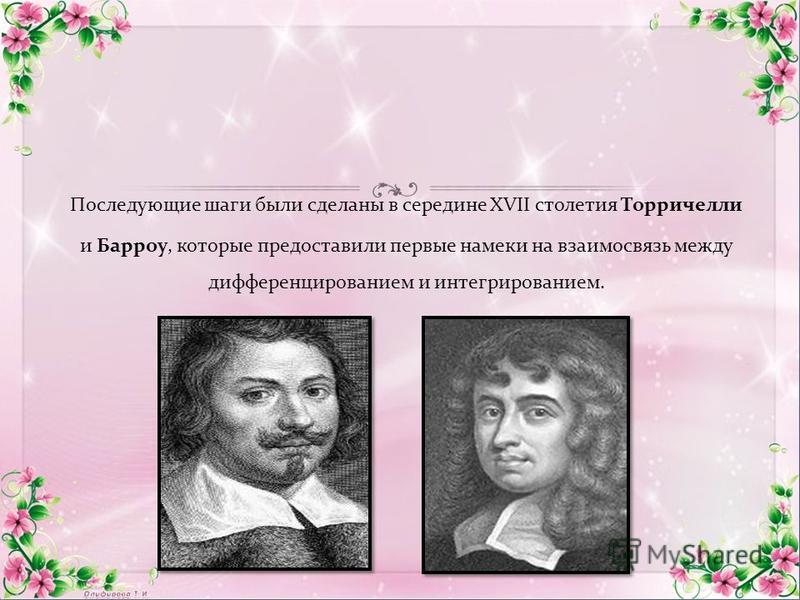 Последующие шаги были сделаны в середине XVII столетия Торричелли и Барроу, которые предоставили первые намеки на взаимосвязь между дифференцированием и интегрированием.