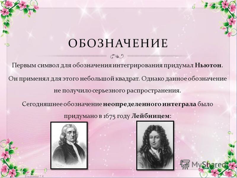 ОБОЗНАЧЕНИЕ Первым символ для обозначения интегрирования придумал Ньютон. Он применял для этого небольшой квадрат. Однако данное обозначение не получило серьезного распространения. Сегодняшнее обозначение неопределенного интеграла было придумано в 16