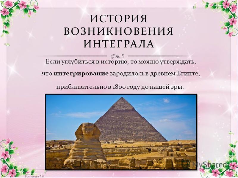 ИСТОРИЯ ВОЗНИКНОВЕНИЯ ИНТЕГРАЛА Если углубиться в историю, то можно утверждать, что интегрирование зародилось в древнем Египте, приблизительно в 1800 году до нашей эры.