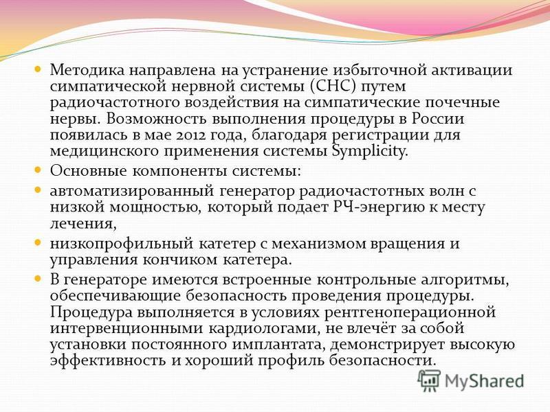 Методика направлена на устранение избыточной активации симпатической нервной системы (СНС) путем радиочастотного воздействия на симпатические почечные нервы. Возможность выполнения процедуры в России появилась в мае 2012 года, благодаря регистрации д