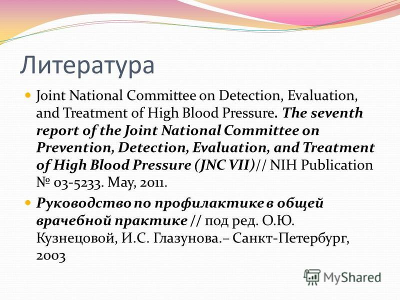 Литература Joint National Committee on Detection, Evaluation, and Treatment of High Blood Pressure. The seventh report of the Joint National Committee on Prevention, Detection, Evaluation, and Treatment of High Blood Pressure (JNC VII)// NIH Publicat