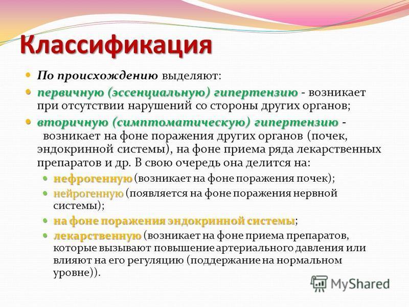 Классификация По происхождению выделяют: первичную (эссенциальную) гипертензию первичную (эссенциальную) гипертензию - возникает при отсутствии нарушений со стороны других органов; вторичную (симптоматическую) гипертензию вторичную (симптоматическую)