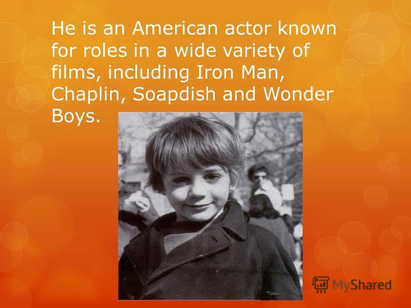 He is an American actor known for roles in a wide variety of films, including Iron Man, Chaplin, Soapdish and Wonder Boys.