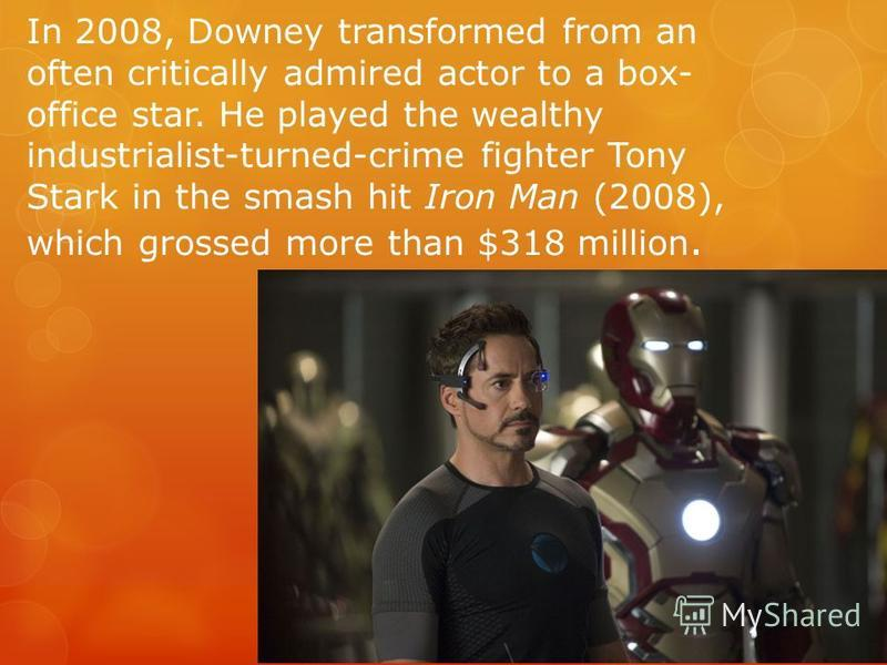 In 2008, Downey transformed from an often critically admired actor to a box- office star. He played the wealthy industrialist-turned-crime fighter Tony Stark in the smash hit Iron Man (2008), which grossed more than $318 million.