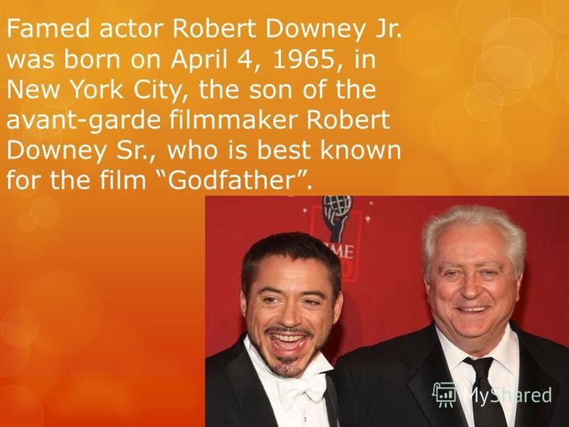 Famed actor Robert Downey Jr. was born on April 4, 1965, in New York City, the son of the avant-garde filmmaker Robert Downey Sr., who is best known for the film Godfather.