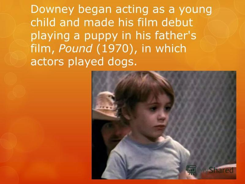 Downey began acting as a young child and made his film debut playing a puppy in his father's film, Pound (1970), in which actors played dogs.