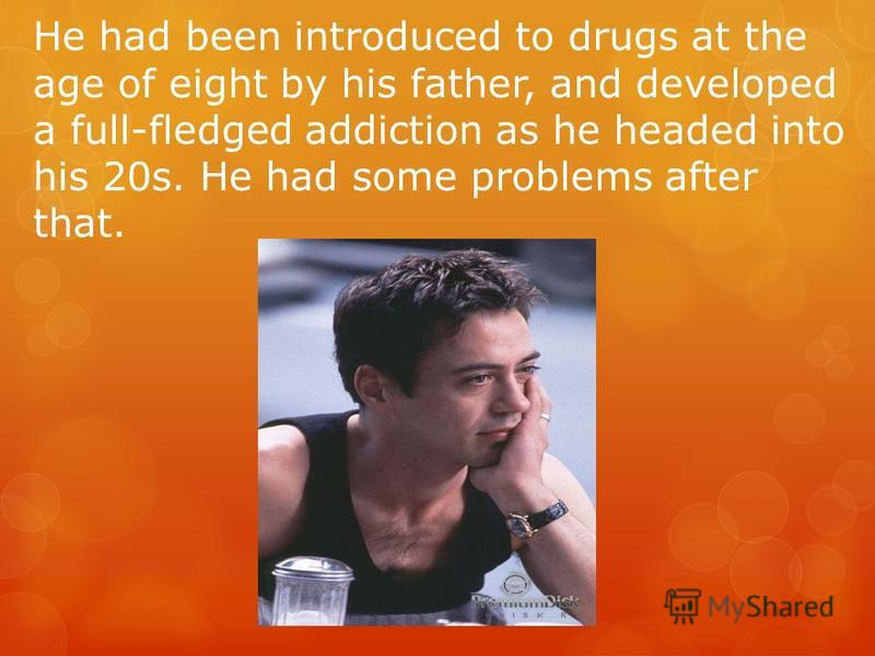 He had been introduced to drugs at the age of eight by his father, and developed a full-fledged addiction as he headed into his 20s. He had some problems after that.