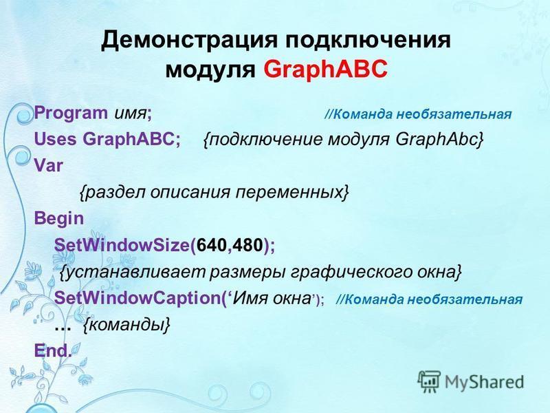 Демонстрация подключения модуля GraphABC Program имя; //Команда необязательная Uses GraphABC; {подключение модуля GraphAbc} Var {раздел описания переменных} Begin SetWindowSize(640,480); {устанавливает размеры графического окна} SetWindowCaption(Имя