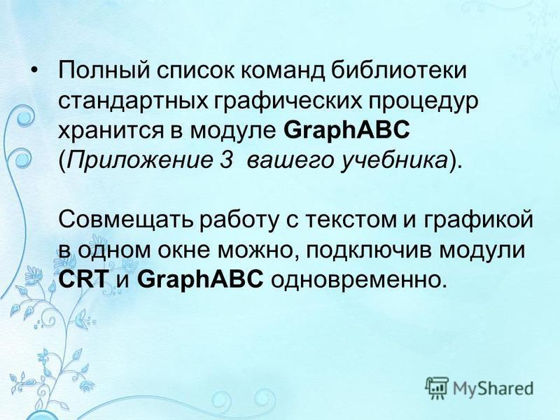 Полный список команд библиотеки стандартных графических процедур хранится в модуле GraphABC (Приложение 3 вашего учебника). Совмещать работу с текстом и графикой в одном окне можно, подключив модули CRT и GraphABC одновременно.