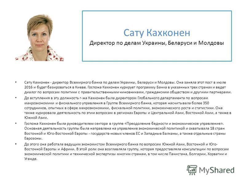 Сату Кахконен - директор Всемирного банка по делам Украины, Беларуси и Молдовы. Она заняла этот пост в июле 2016 и будет базироваться в Киеве. Госпожа Кахконен курирует программу Банка в указанных трех странах и ведет диалог по вопросам политики с пр