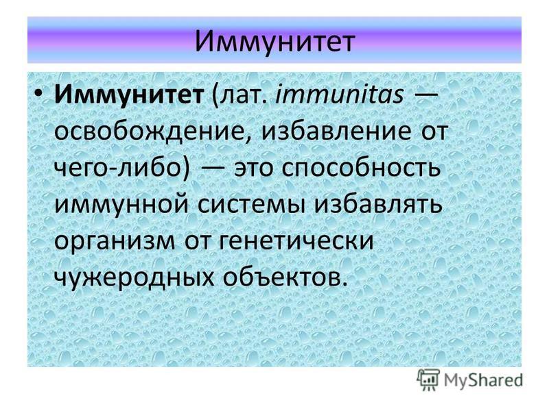 Иммунитет Иммунитет (лат. immunitas освобождение, избавление от чего-либо) это способность иммунной системы избавлять организм от генетически чужеродных объектов.