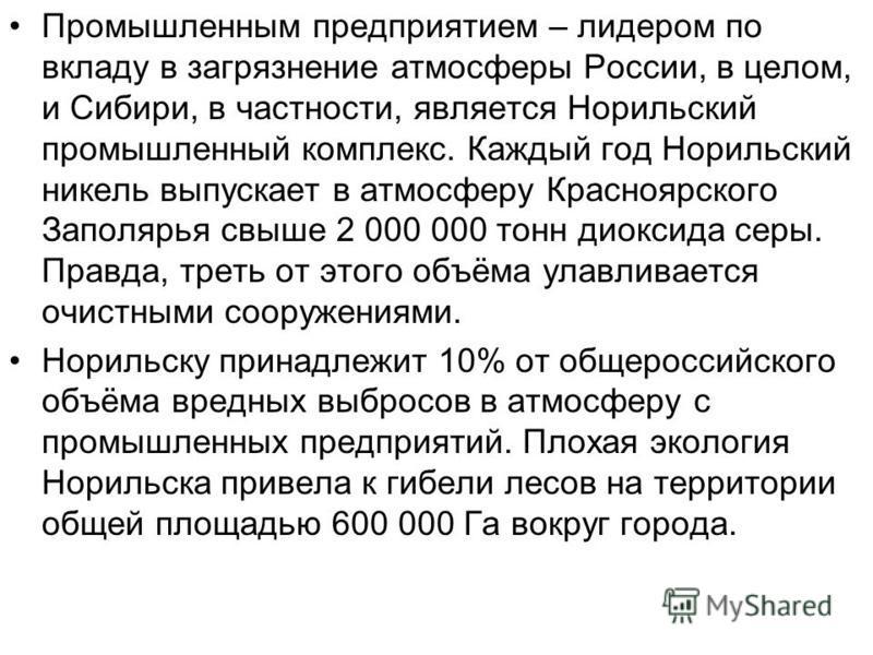 Промышленным предприятием – лидером по вкладу в загрязнение атмосферы России, в целом, и Сибири, в частности, является Норильский промышленный комплекс. Каждый год Норильский никель выпускает в атмосферу Красноярского Заполярья свыше 2 000 000 тонн д