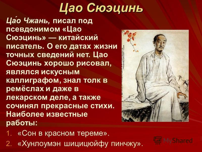 Цао Сюэцинь Ца́о Чжань, писал под псевдонимом «Цао Сюэцинь» китайский писатель. О его датах жизни точных сведений нет. Цао Сюэцинь хорошо рисовал, являлся искусным каллиграфом, знал толк в ремёслах и даже в лекарском деле, а также сочинял прекрасные