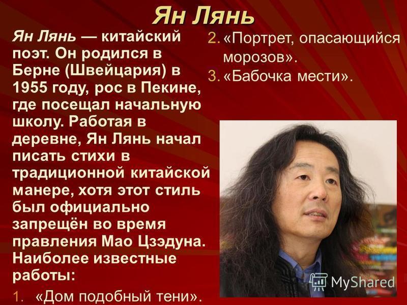 Ян Лянь Ян Лянь китайский поэт. Он родился в Берне (Швейцария) в 1955 году, рос в Пекине, где посещал начальную школу. Работая в деревне, Ян Лянь начал писать стихи в традиционной китайской манере, хотя этот стиль был официально запрещён во время пра