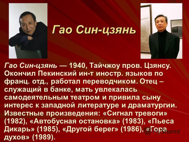 Гао Син-цзянь Гао Син-цзянь 1940, Тайчжоу пров. Цзянсу. Окончил Пекинский ин-т иностр. языков по франц. отд., работал переводчиком. Отец – служащий в банке, мать увлекалась самодеятельным театром и привила сыну интерес к западной литературе и драмату
