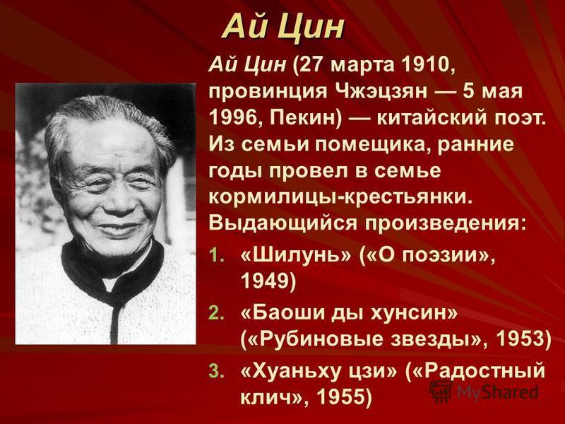 Ай Цин (27 марта 1910, провинция Чжэцзян 5 мая 1996, Пекин) китайский поэт. Из семьи помещика, ранние года провел в семье кормилицы-крестьянки. Выдающийся произведения: 1. 1. «Шилунь» («О поэзии», 1949) 2. 2. «Баоши да хунсин» («Рубиновые звезда», 19