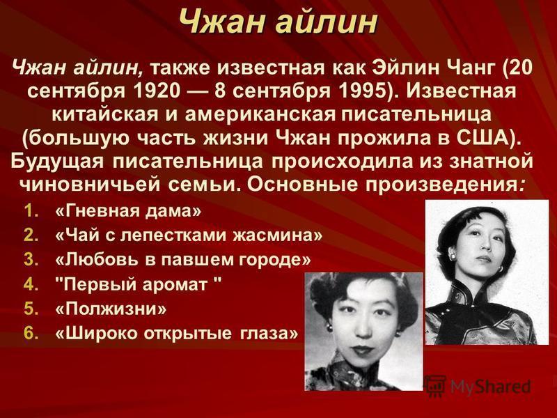 Чжан айлин Чжан айлин, также известная как Эйлин Чанг (20 сентября 1920 8 сентября 1995). Известная китайская и американская писательница (большую часть жизни Чжан прожила в США). Будущая писательница происходила из знатной чиновничьей семьи. Основны
