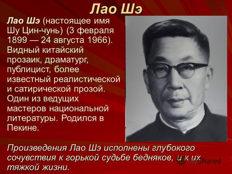 Лао Шэ Лао Шэ (настоящее имя Шу Цин-чунь) (3 февраля 1899 24 августа 1966). Видный китайский прозаик, драматург, публицист, более известный реалистической и сатирической прозой. Один из ведущих мастеров национальной литературы. Родился в Пекине. Прои