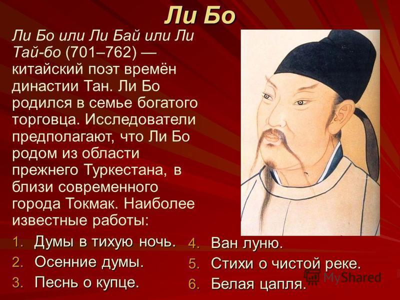 Ли Бо Ли Бо или Ли Бай или Ли Тай-бо (701–762) китайский поэт времён династии Тан. Ли Бо родился в семье богатого торговца. Исследователи предполагают, что Ли Бо родом из области прежнего Туркестана, в близи современного города Токмак. Наиболее извес