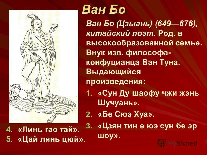 Ван Бо (Цзыань) (649676), китайский поэт. Род. в высокообразованной семье. Внук изв. философа- конфуцианца Ван Туна. Выдающийся произведения: 1. 1. «Сун Ду шарфу чжи жэнь Шучуань». 2. 2. «Бе Сюэ Хуа». 3. 3. «Цзян тин е юэ сун бе эр шоу». Ван Бо 4.«Ли