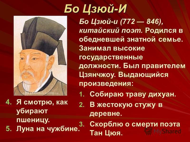 Бо Цзюй-и (772 846), китайский поэт. Родился в обедневшей знатной семье. Занимал высокие государственные должности. Был правителем Цзянчжоу. Выдающийся произведения: 1. 1. Собираю траву дихуан. 2. 2. В жестокую стужу в деревне. 3. 3. Скорблю о смерти