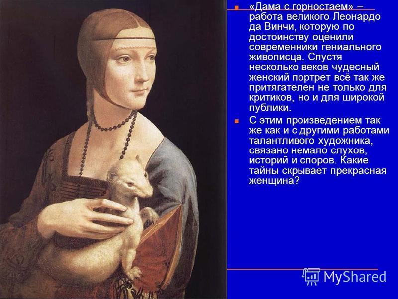 «Дама с горностаем» – работа великого Леонардо да Винчи, которую по достоинству оценили современники гениального живописца. Спустя несколько веков чудесный женский портрет всё так же притягателен не только для критиков, но и для широкой публики. С эт