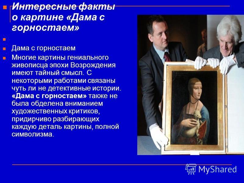 Интересные факты о картине «Дама с горностаем» Дама с горностаем Многие картины гениального живописца эпохи Возрождения имеют тайный смысл. С некоторыми работами связаны чуть ли не детективные истории. «Дама с горностаем» также не была обделена внима