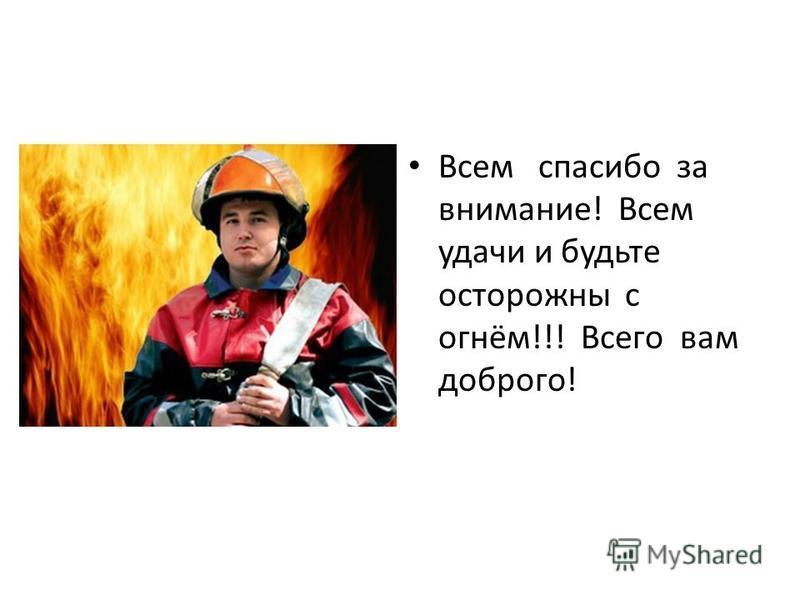 Всем спасибо за внимание! Всем удачи и будьте осторожны с огнём!!! Всего вам доброго!
