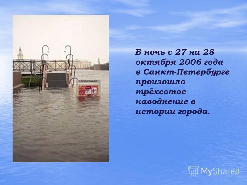 В ночь с 27 на 28 октября 2006 года в Санкт-Петербурге произошло трёхсотое наводнение в истории города.