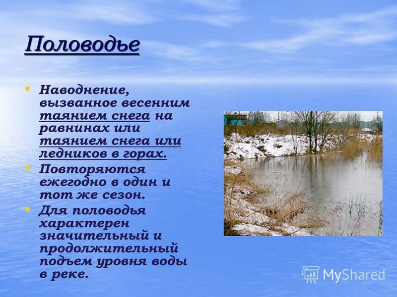 Половодье Наводнение, вызванное весенним таянием снега на равнинах или таянием снега или ледников в горах. Повторяются ежегодно в один и тот же сезон. Для половодья характерен значительный и продолжительный подъем уровня воды в реке.