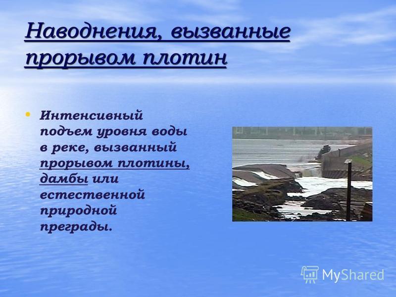Наводнения, вызванные прорывом плотин Интенсивный подъем уровня воды в реке, вызванный прорывом плотины, дамбы или естественной природной преграды.