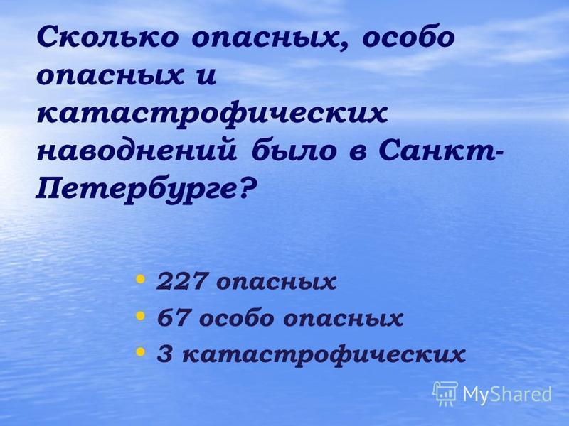 Сколько опасных, особо опасных и катастрофических наводнений было в Санкт- Петербурге? 227 опасных 67 особо опасных 3 катастрофических