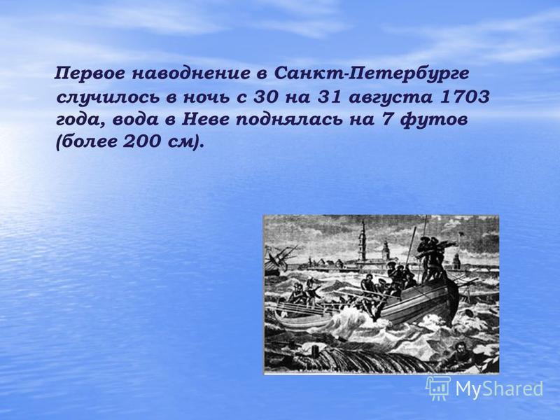Первое наводнение в Санкт-Петербурге случилось в ночь с 30 на 31 августа 1703 года, вода в Неве поднялась на 7 футов (более 200 см).
