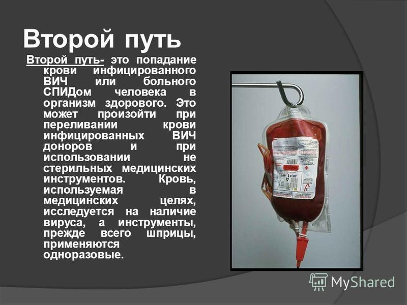 Второй путь Второй путь- это попадание крови инфицированного ВИЧ или больного СПИДом человека в организм здорового. Это может произойти при переливании крови инфицированных ВИЧ доноров и при использовании не стерильных медицинских инструментов. Кровь