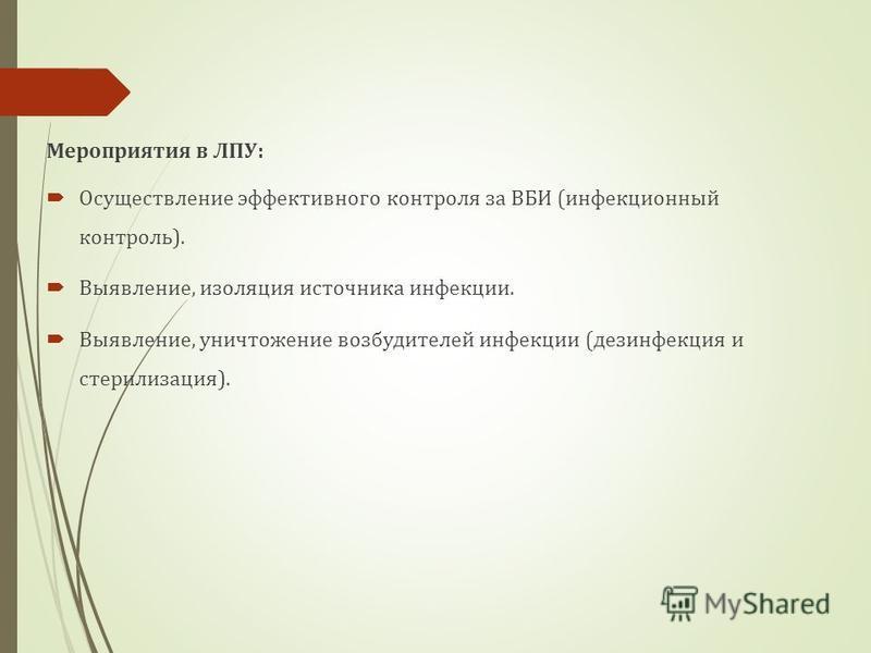 Мероприятия в ЛПУ: Осуществление эффективного контроля за ВБИ (инфекционный контроль). Выявление, изоляция источника инфекции. Выявление, уничтожение возбудителей инфекции (дезинфекция и стерилизация).