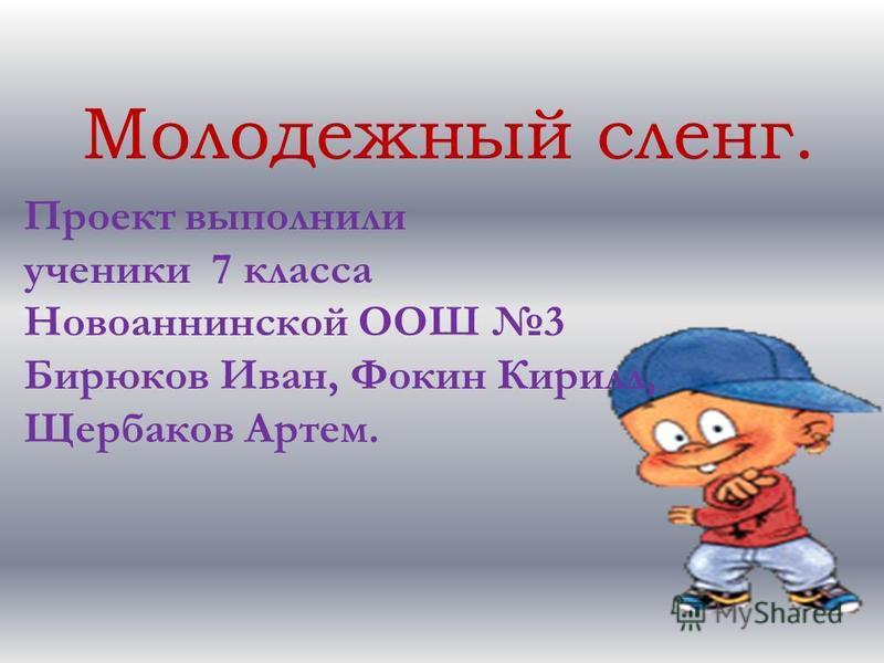 Молодежный сленг. Проект выполнили ученики 7 класса Новоаннинской ООШ 3 Бирюков Иван, Фокин Кирилл, Щербаков Артем.